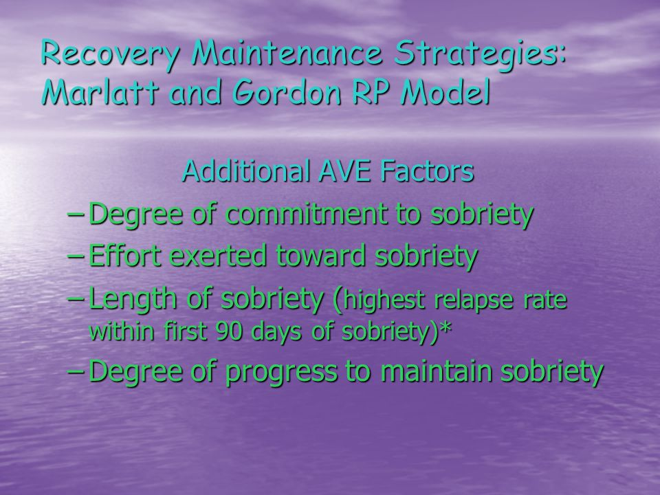 Recovery Maintenance Strategies: Marlatt and Gordon RP Model Additional AVE Factors –Degree of commitment to sobriety –Effort exerted toward sobriety –Length of sobriety ( highest relapse rate within first 90 days of sobriety)* –Degree of progress to maintain sobriety