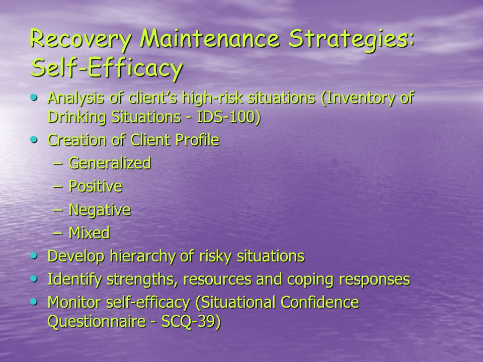 Recovery Maintenance Strategies: Self-Efficacy Analysis of client's high-risk situations (Inventory of Drinking Situations - IDS-100) Analysis of client's high-risk situations (Inventory of Drinking Situations - IDS-100) Creation of Client Profile Creation of Client Profile –Generalized –Positive –Negative –Mixed Develop hierarchy of risky situations Develop hierarchy of risky situations Identify strengths, resources and coping responses Identify strengths, resources and coping responses Monitor self-efficacy (Situational Confidence Questionnaire - SCQ-39) Monitor self-efficacy (Situational Confidence Questionnaire - SCQ-39)
