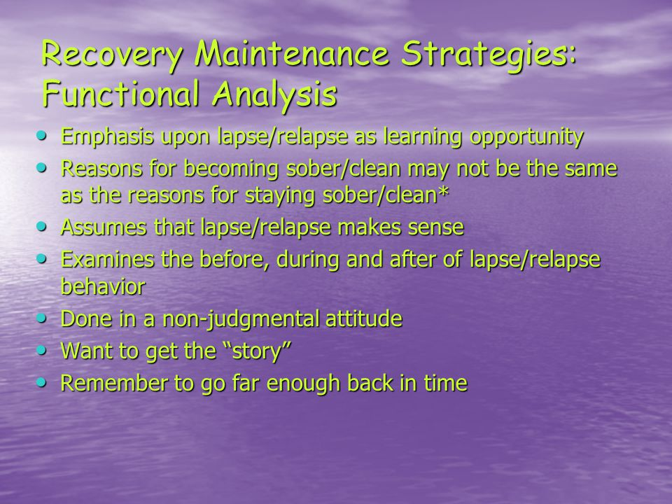 Recovery Maintenance Strategies: Functional Analysis Emphasis upon lapse/relapse as learning opportunity Emphasis upon lapse/relapse as learning opportunity Reasons for becoming sober/clean may not be the same as the reasons for staying sober/clean* Reasons for becoming sober/clean may not be the same as the reasons for staying sober/clean* Assumes that lapse/relapse makes sense Assumes that lapse/relapse makes sense Examines the before, during and after of lapse/relapse behavior Examines the before, during and after of lapse/relapse behavior Done in a non-judgmental attitude Done in a non-judgmental attitude Want to get the story Want to get the story Remember to go far enough back in time Remember to go far enough back in time