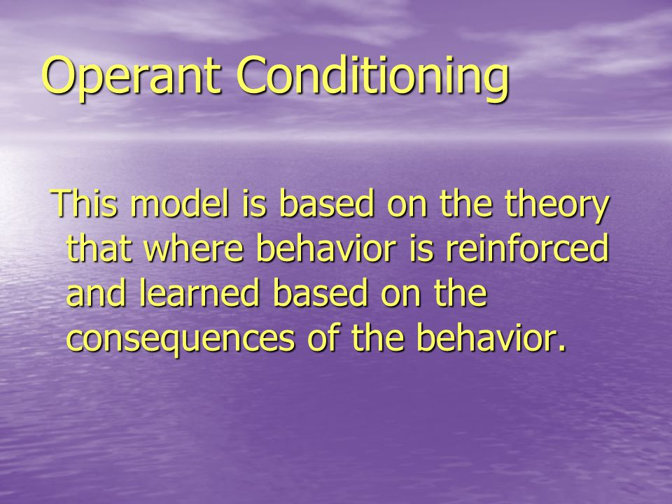 Operant Conditioning This model is based on the theory that where behavior is reinforced and learned based on the consequences of the behavior.