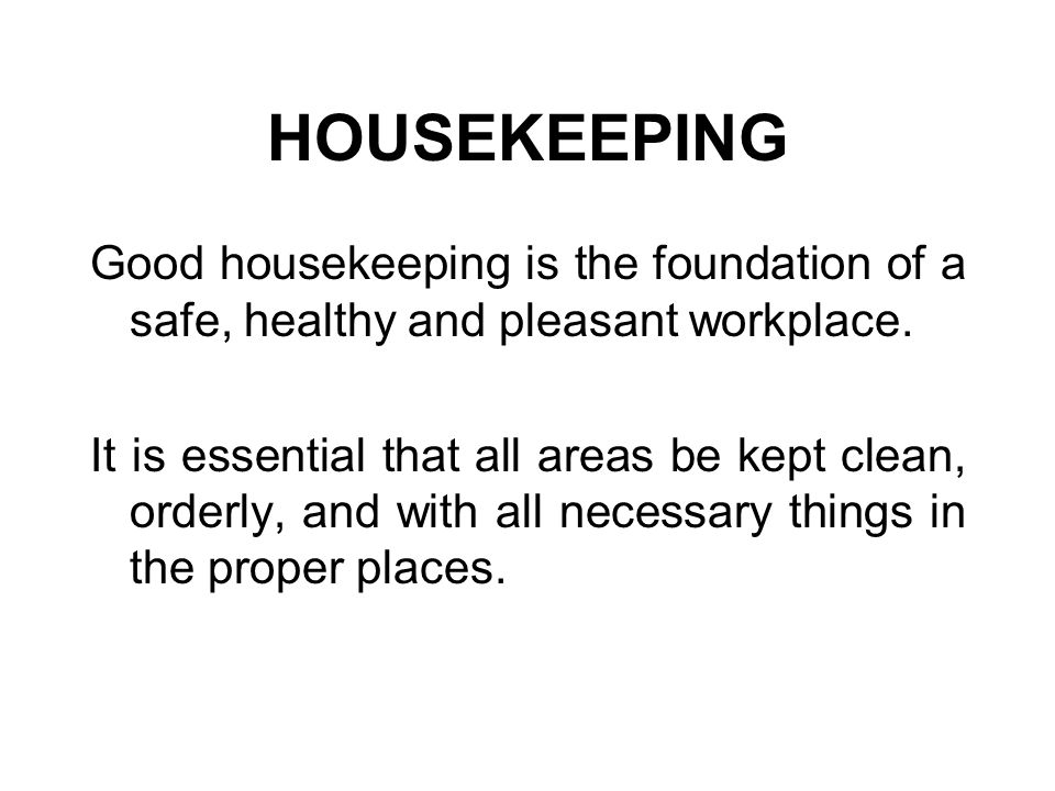HOUSEKEEPING Good housekeeping is the foundation of a safe, healthy and pleasant workplace.