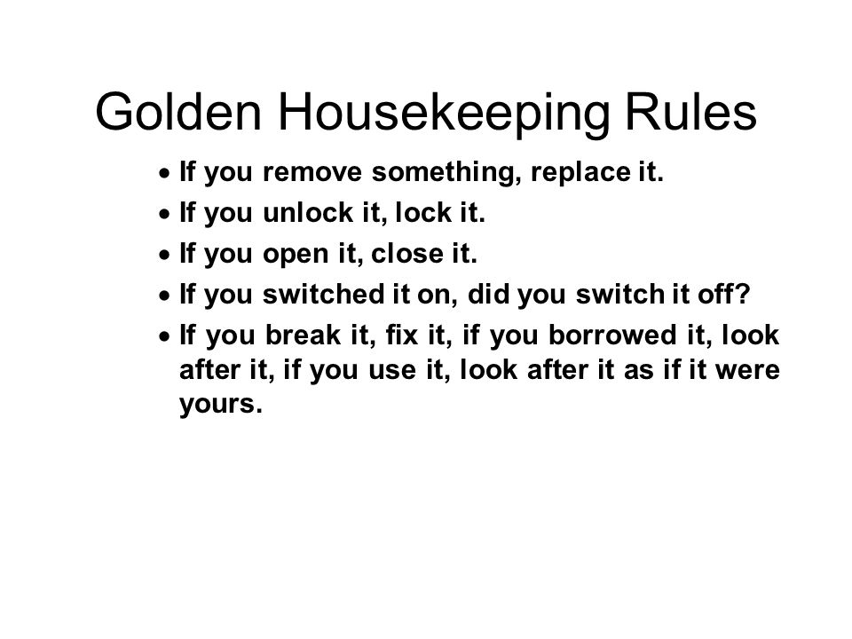 Golden Housekeeping Rules  If you remove something, replace it.