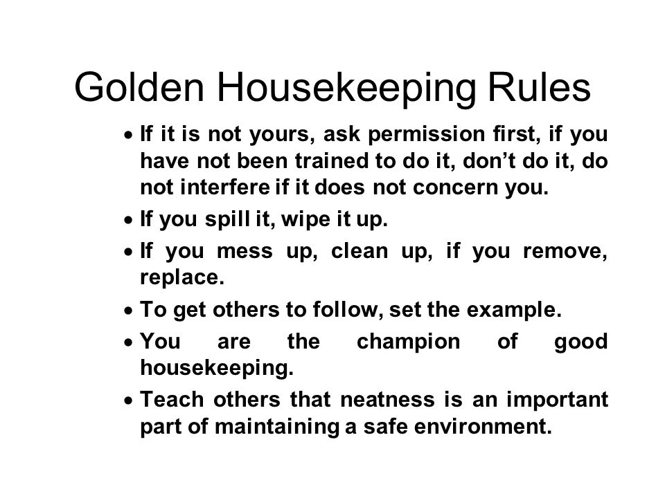 Golden Housekeeping Rules  If it is not yours, ask permission first, if you have not been trained to do it, don't do it, do not interfere if it does not concern you.