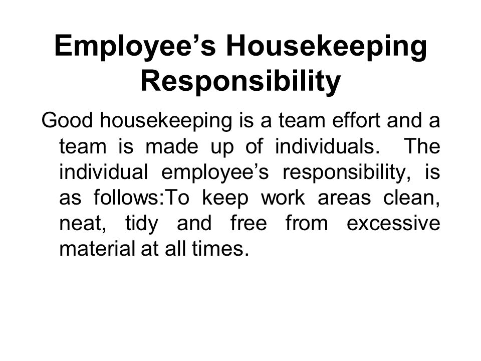 Employee's Housekeeping Responsibility Good housekeeping is a team effort and a team is made up of individuals.