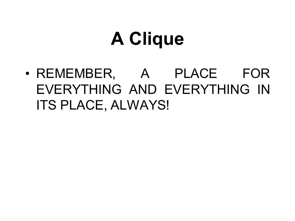A Clique REMEMBER, A PLACE FOR EVERYTHING AND EVERYTHING IN ITS PLACE, ALWAYS!