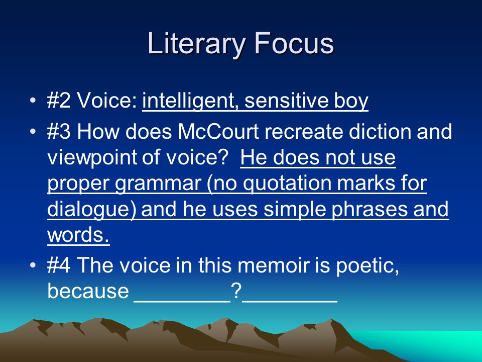 Literary Focus #2 Voice: intelligent, sensitive boy #3 How does McCourt recreate diction and viewpoint of voice? He does not use proper grammar (no qu