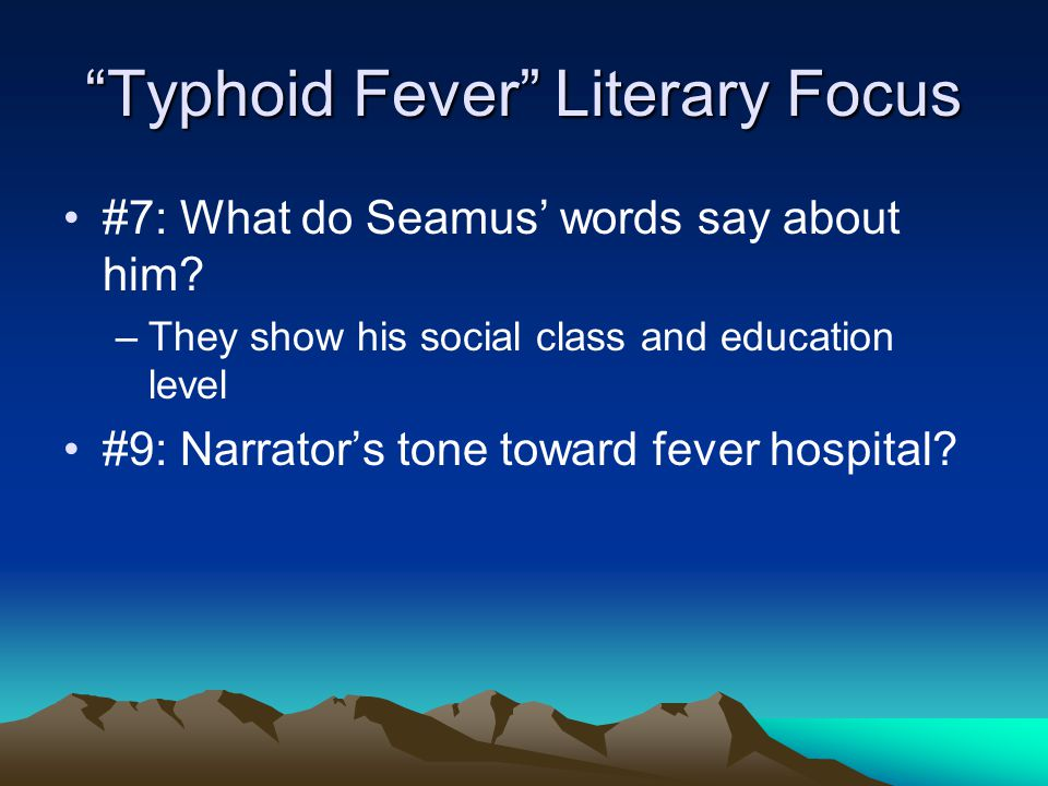 """""""Typhoid Fever"""" Literary Focus #7: What do Seamus' words say about him? –They show his social class and education level #9: Narrator's tone toward fev"""