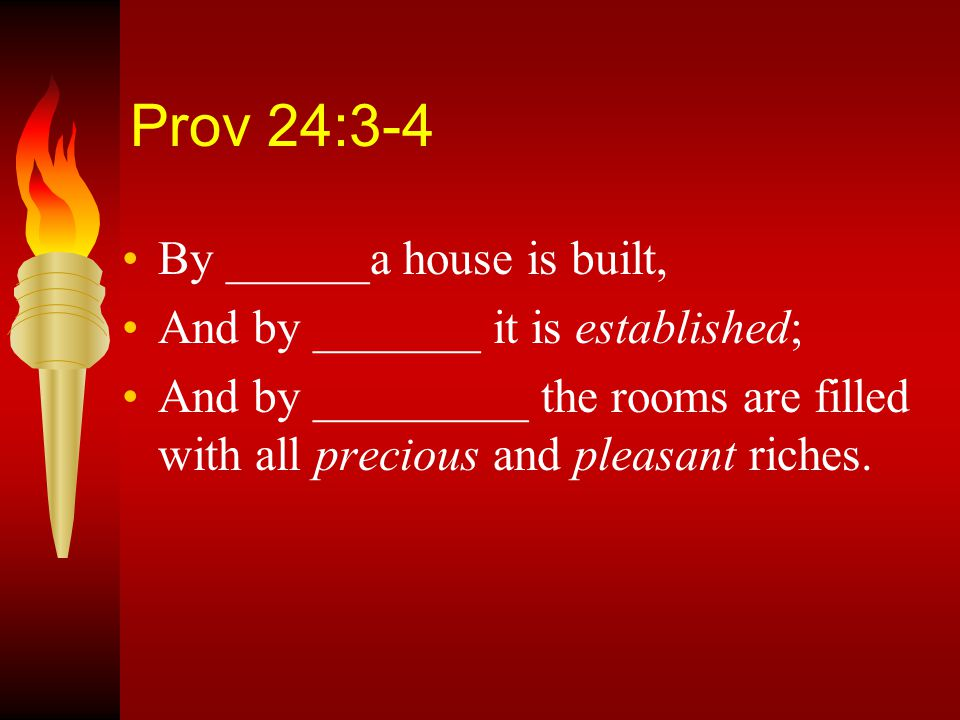 Prov 24:3-4 By wisdom a house is built, And by understanding it is established; And by knowledge the rooms are filled With all precious and pleasant riches.