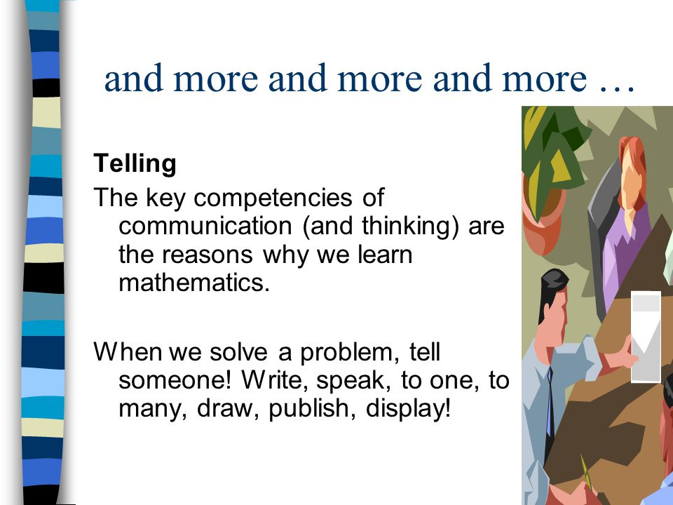 and more and more and more … Telling The key competencies of communication (and thinking) are the reasons why we learn mathematics.