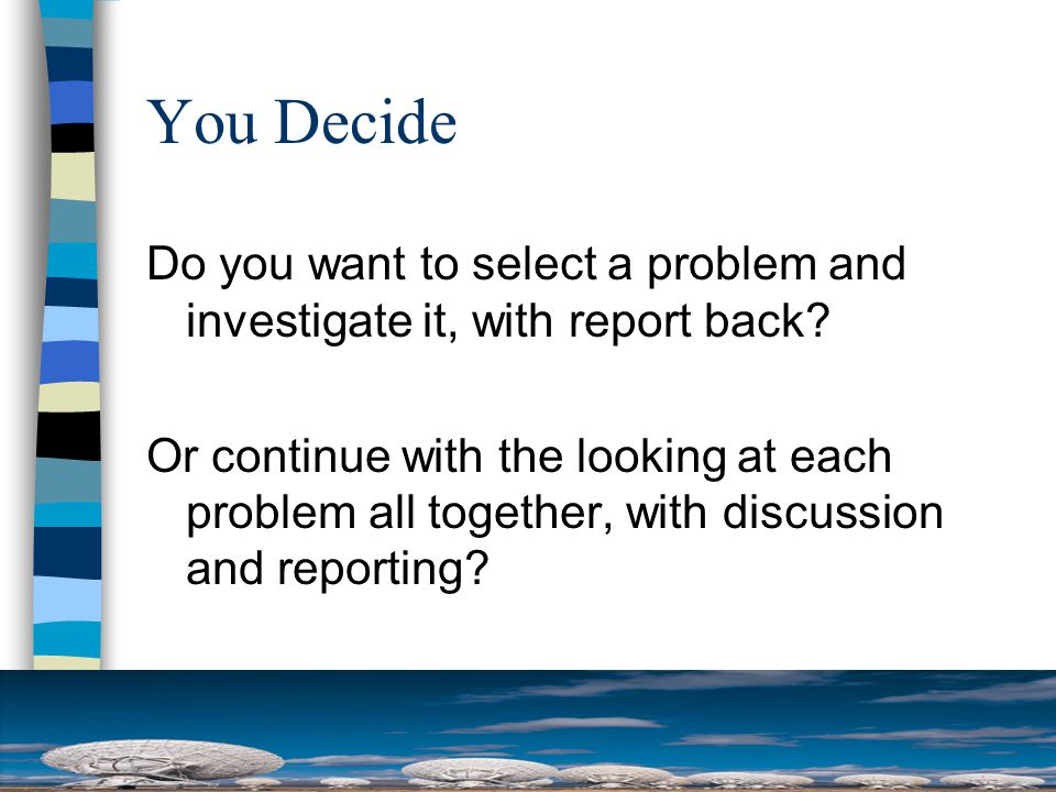 You Decide Do you want to select a problem and investigate it, with report back.