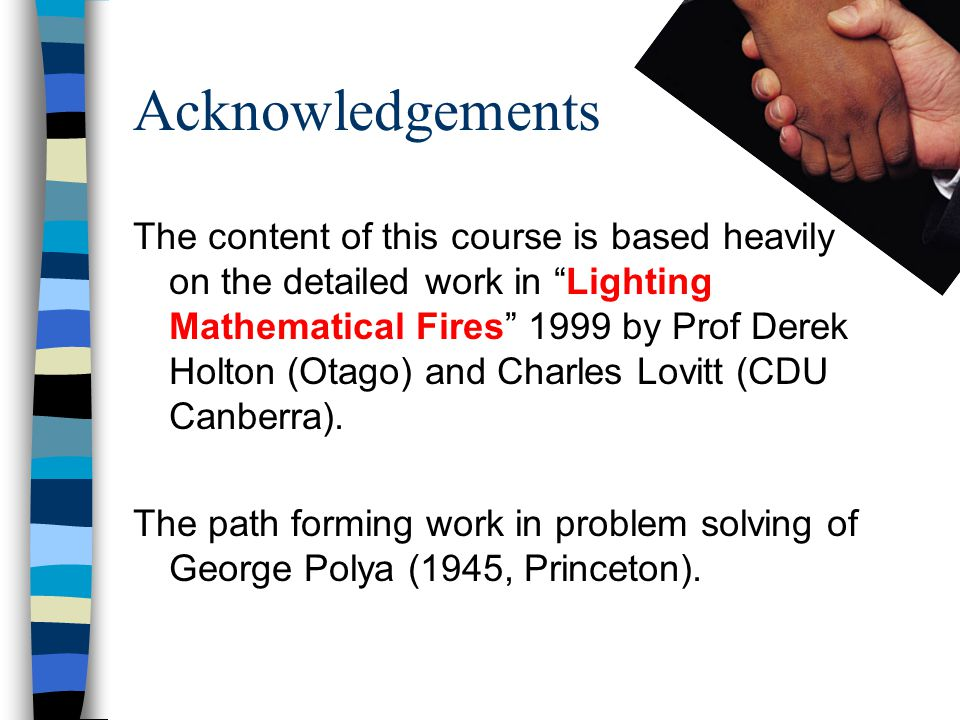 Acknowledgements The content of this course is based heavily on the detailed work in Lighting Mathematical Fires 1999 by Prof Derek Holton (Otago) and Charles Lovitt (CDU Canberra).