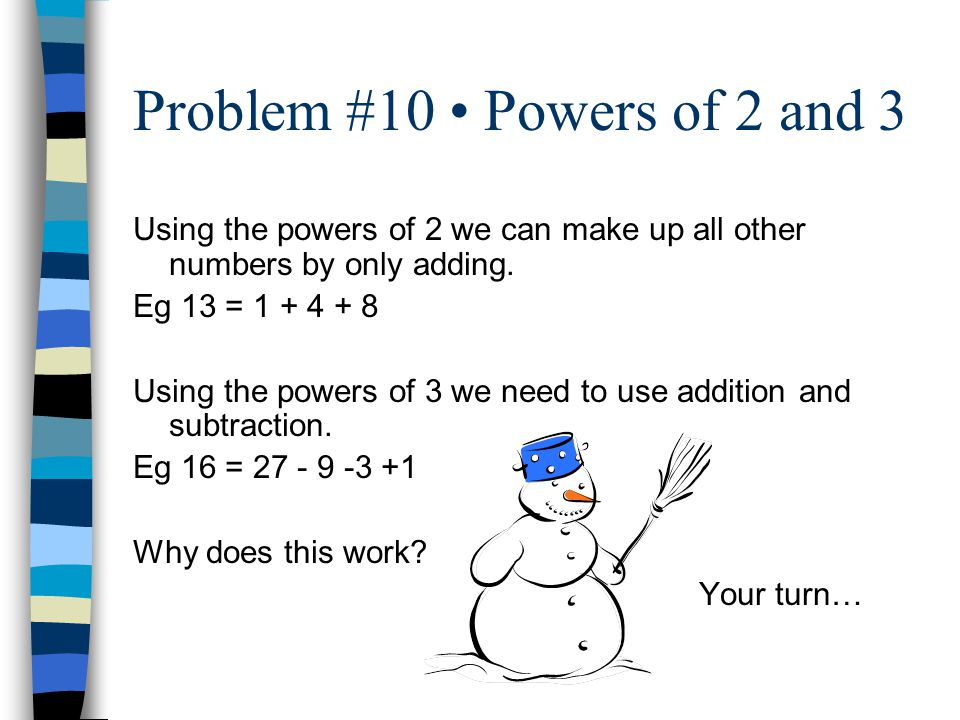 Problem #10 Powers of 2 and 3 Using the powers of 2 we can make up all other numbers by only adding.