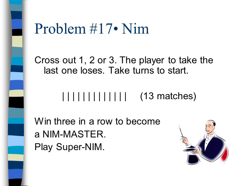 Problem #17 Nim Cross out 1, 2 or 3. The player to take the last one loses.