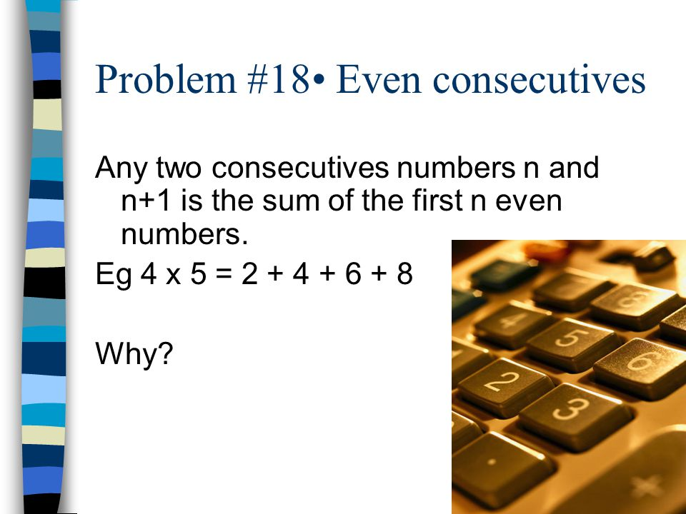 Problem #18 Even consecutives Any two consecutives numbers n and n+1 is the sum of the first n even numbers.