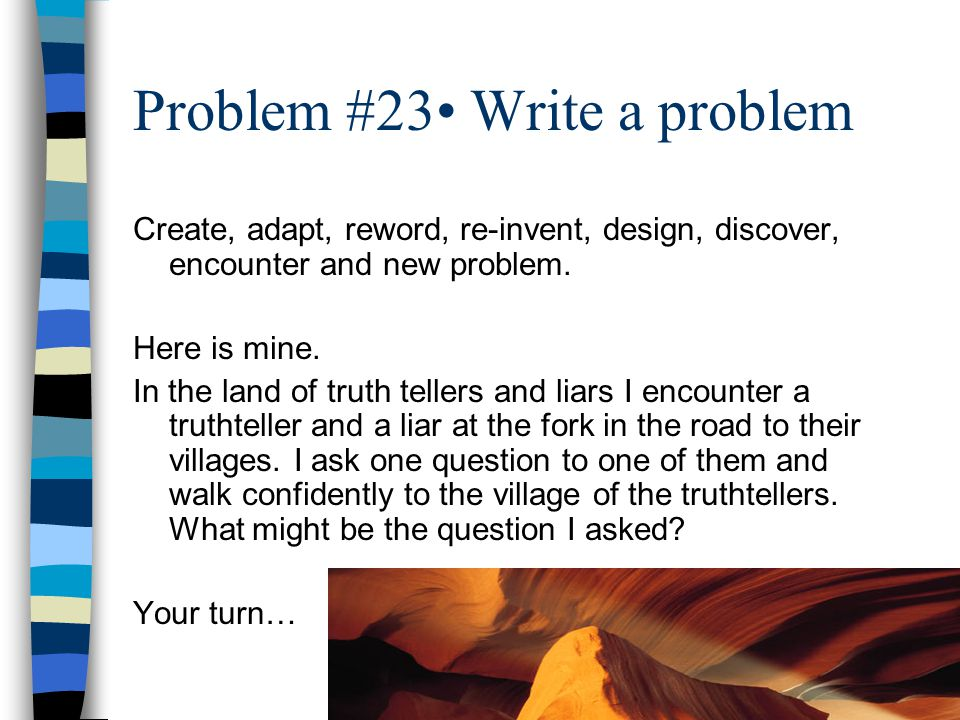 Problem #23 Write a problem Create, adapt, reword, re-invent, design, discover, encounter and new problem.