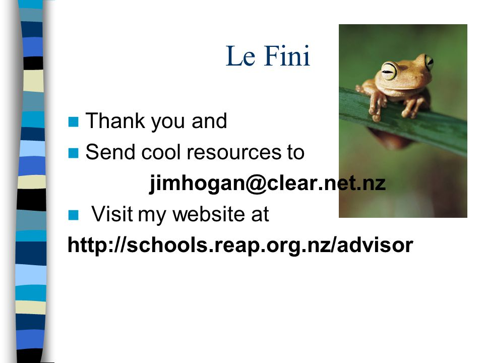 Le Fini Thank you and Send cool resources to jimhogan@clear.net.nz Visit my website at http://schools.reap.org.nz/advisor