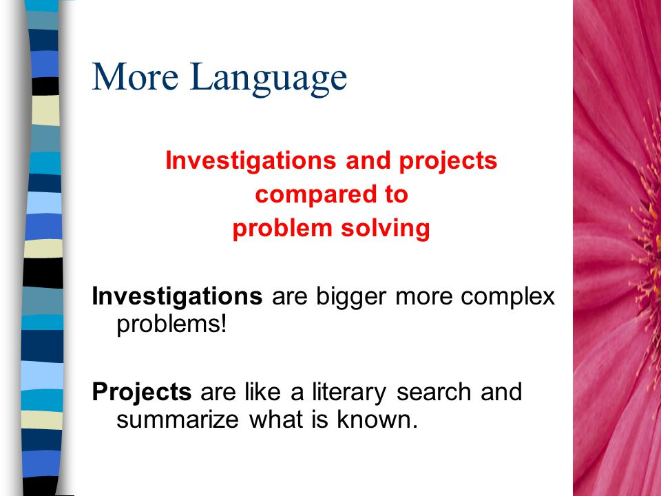 More Language Investigations and projects compared to problem solving Investigations are bigger more complex problems.