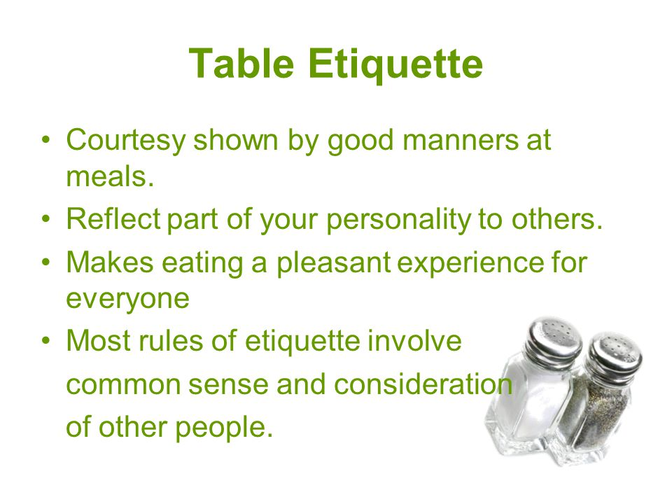 Table Etiquette Courtesy shown by good manners at meals. Reflect part of your personality to others. Makes eating a pleasant experience for everyone M