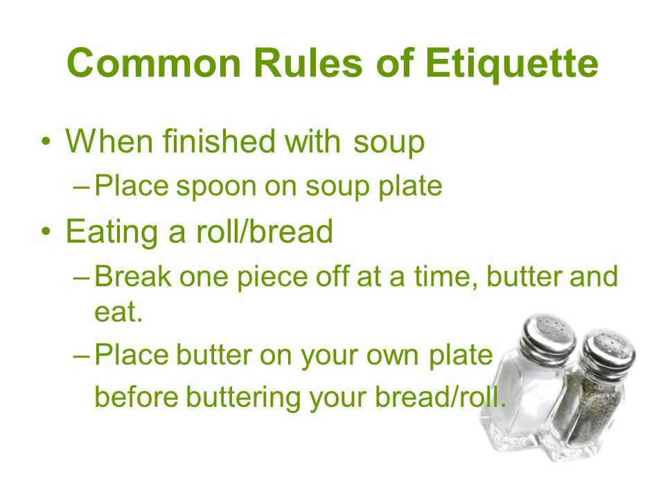 Common Rules of Etiquette When finished with soup –Place spoon on soup plate Eating a roll/bread –Break one piece off at a time, butter and eat. –Plac