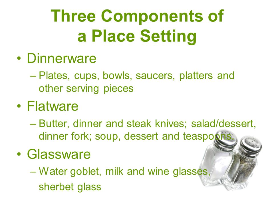 Three Components of a Place Setting Dinnerware –Plates, cups, bowls, saucers, platters and other serving pieces Flatware –Butter, dinner and steak kni