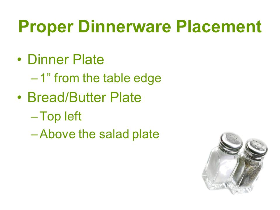 "Proper Dinnerware Placement Dinner Plate –1"" from the table edge Bread/Butter Plate –Top left –Above the salad plate"