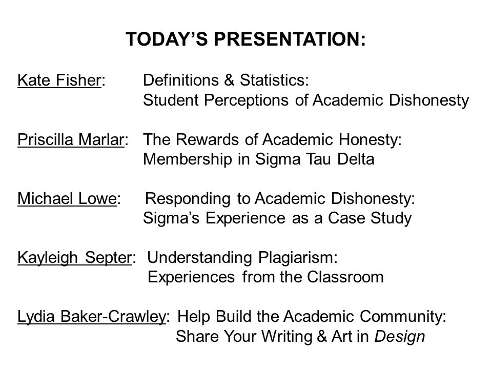 TODAY'S PRESENTATION: Kate Fisher: Definitions & Statistics: Student Perceptions of Academic Dishonesty Priscilla Marlar: The Rewards of Academic Honesty: Membership in Sigma Tau Delta Michael Lowe: Responding to Academic Dishonesty: Sigma's Experience as a Case Study Kayleigh Septer: Understanding Plagiarism: Experiences from the Classroom Lydia Baker-Crawley: Help Build the Academic Community: Share Your Writing & Art in Design
