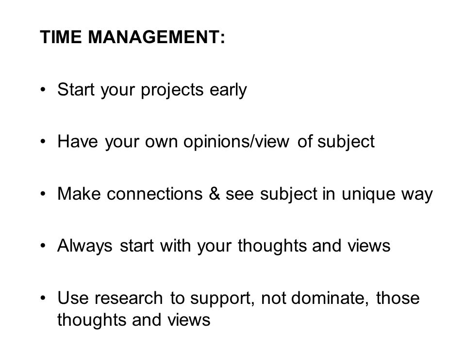 TIME MANAGEMENT: Start your projects early Have your own opinions/view of subject Make connections & see subject in unique way Always start with your thoughts and views Use research to support, not dominate, those thoughts and views