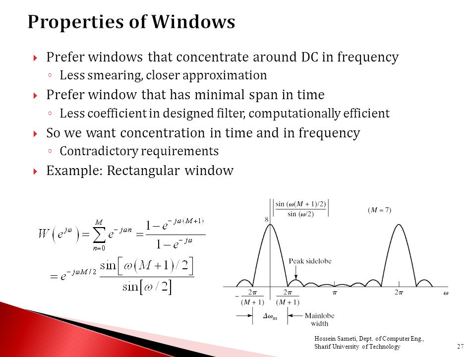  Prefer windows that concentrate around DC in frequency ◦ Less smearing, closer approximation  Prefer window that has minimal span in time ◦ Less coefficient in designed filter, computationally efficient  So we want concentration in time and in frequency ◦ Contradictory requirements  Example: Rectangular window 27 Hossein Sameti, Dept.