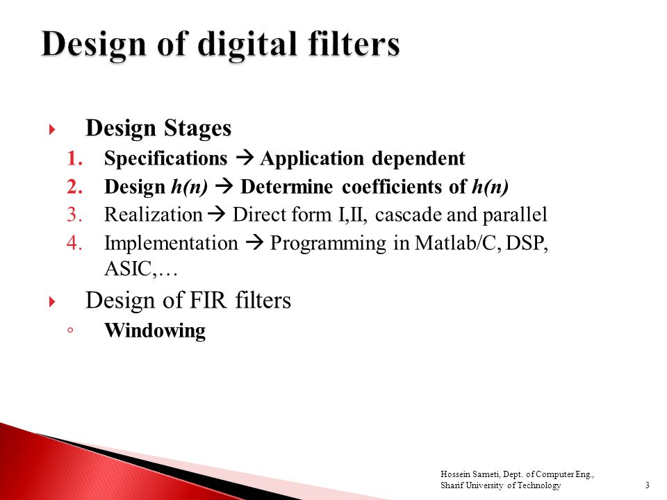  Design Stages 1.Specifications  Application dependent 2.Design h(n)  Determine coefficients of h(n) 3.Realization  Direct form I,II, cascade and parallel 4.Implementation  Programming in Matlab/C, DSP, ASIC,…  Design of FIR filters ◦ Windowing 3 Hossein Sameti, Dept.