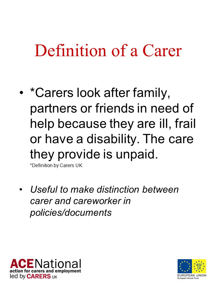 Definition of a Carer *Carers look after family, partners or friends in need of help because they are ill, frail or have a disability.