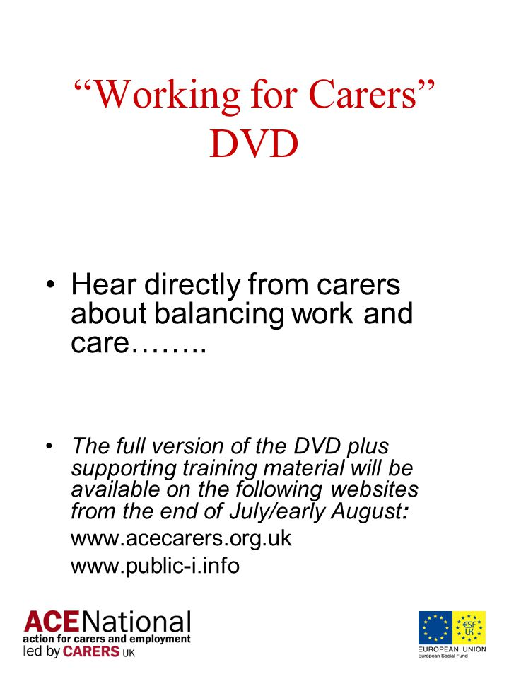 Working for Carers DVD Hear directly from carers about balancing work and care……..