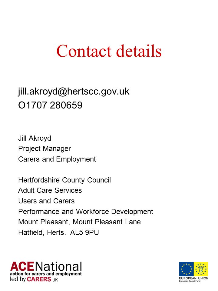 Contact details jill.akroyd@hertscc.gov.uk O1707 280659 Jill Akroyd Project Manager Carers and Employment Hertfordshire County Council Adult Care Services Users and Carers Performance and Workforce Development Mount Pleasant, Mount Pleasant Lane Hatfield, Herts.