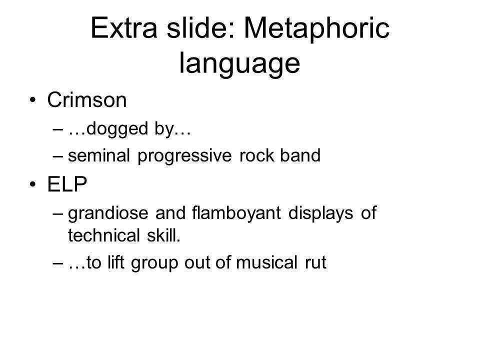 Extra slide: Metaphoric language Crimson –…dogged by… –seminal progressive rock band ELP –grandiose and flamboyant displays of technical skill. –…to l