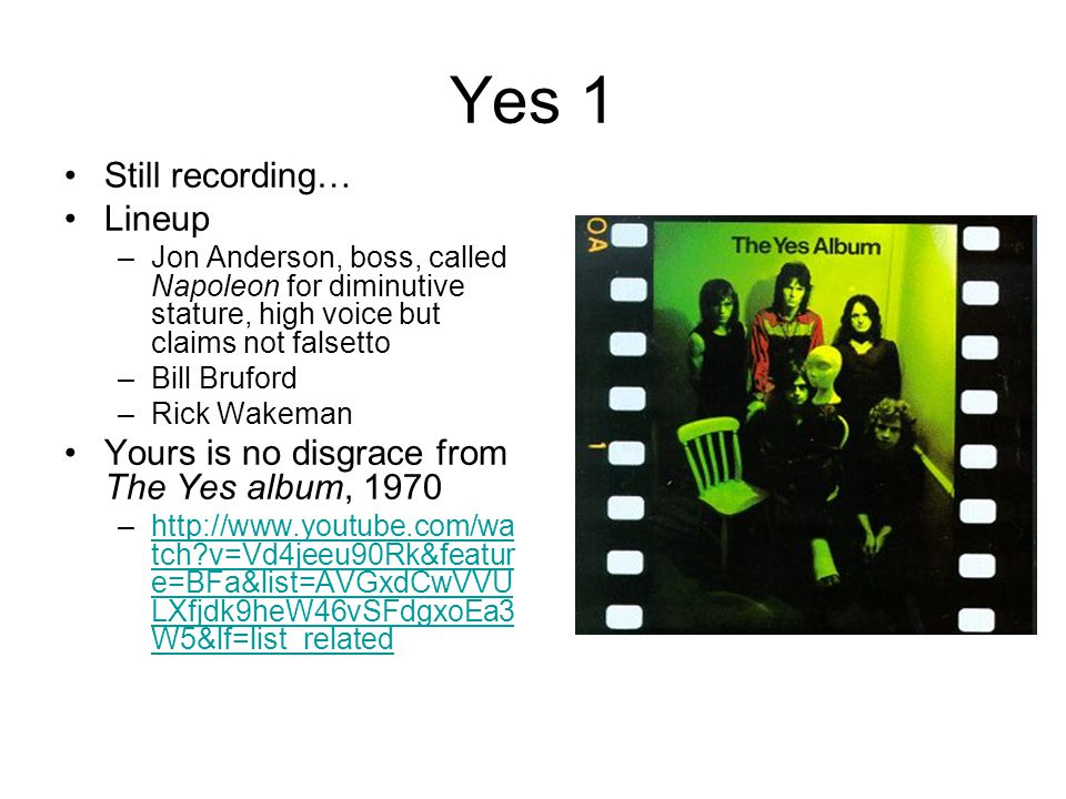 Yes 1 Still recording… Lineup –Jon Anderson, boss, called Napoleon for diminutive stature, high voice but claims not falsetto –Bill Bruford –Rick Wake