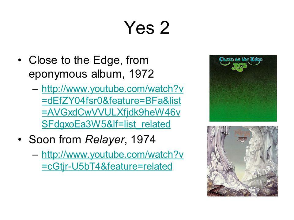 Yes 2 Close to the Edge, from eponymous album, 1972 –http://www.youtube.com/watch?v =dEfZY04fsr0&feature=BFa&list =AVGxdCwVVULXfjdk9heW46v SFdgxoEa3W5