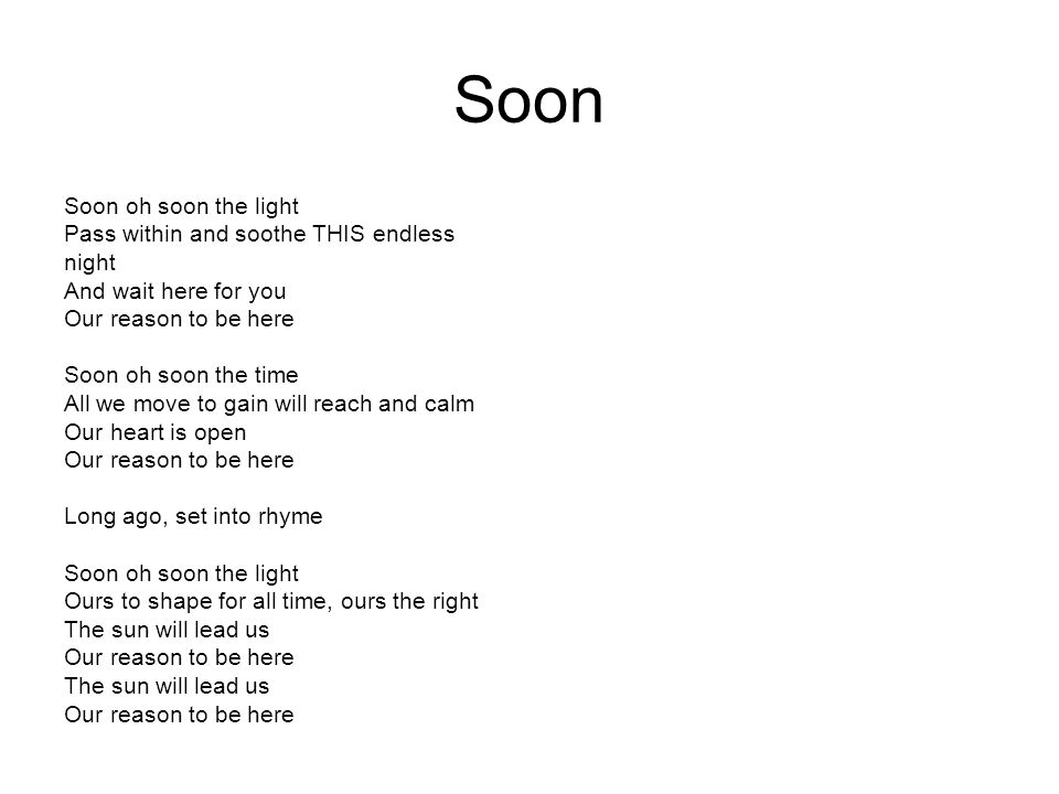 Soon Soon oh soon the light Pass within and soothe THIS endless night And wait here for you Our reason to be here Soon oh soon the time All we move to