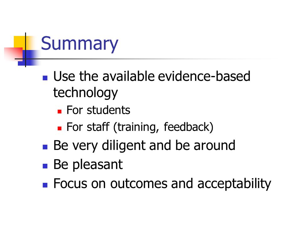 Summary Use the available evidence-based technology For students For staff (training, feedback) Be very diligent and be around Be pleasant Focus on outcomes and acceptability