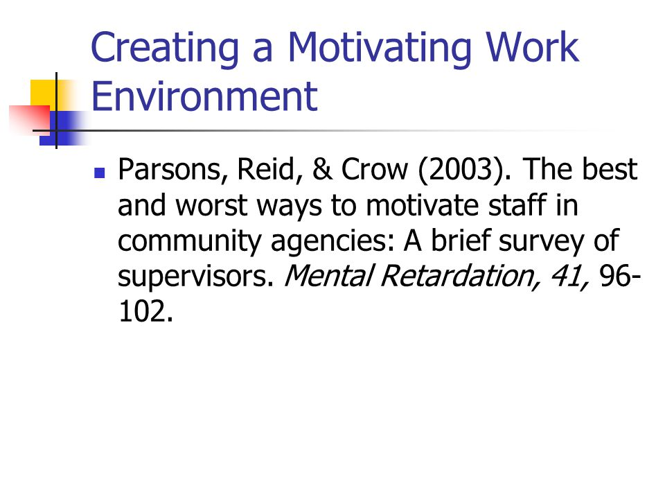 Creating a Motivating Work Environment Parsons, Reid, & Crow (2003).