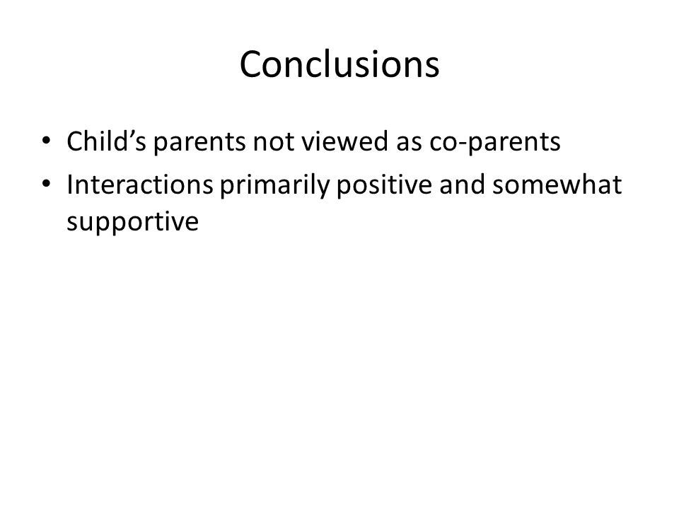 Conclusions Child's parents not viewed as co-parents Interactions primarily positive and somewhat supportive