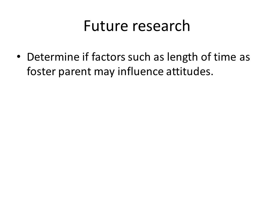 Future research Determine if factors such as length of time as foster parent may influence attitudes.