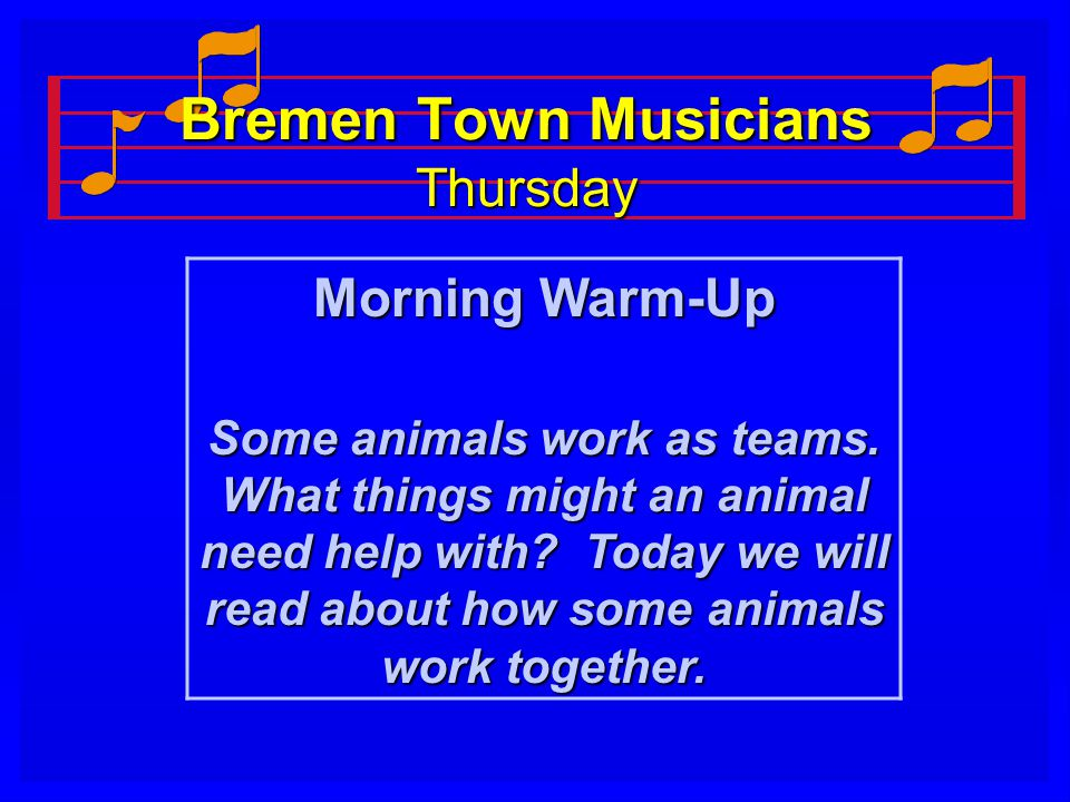 Bremen Town Musicians Thursday Morning Warm-Up Some animals work as teams. What things might an animal need help with? Today we will read about how so