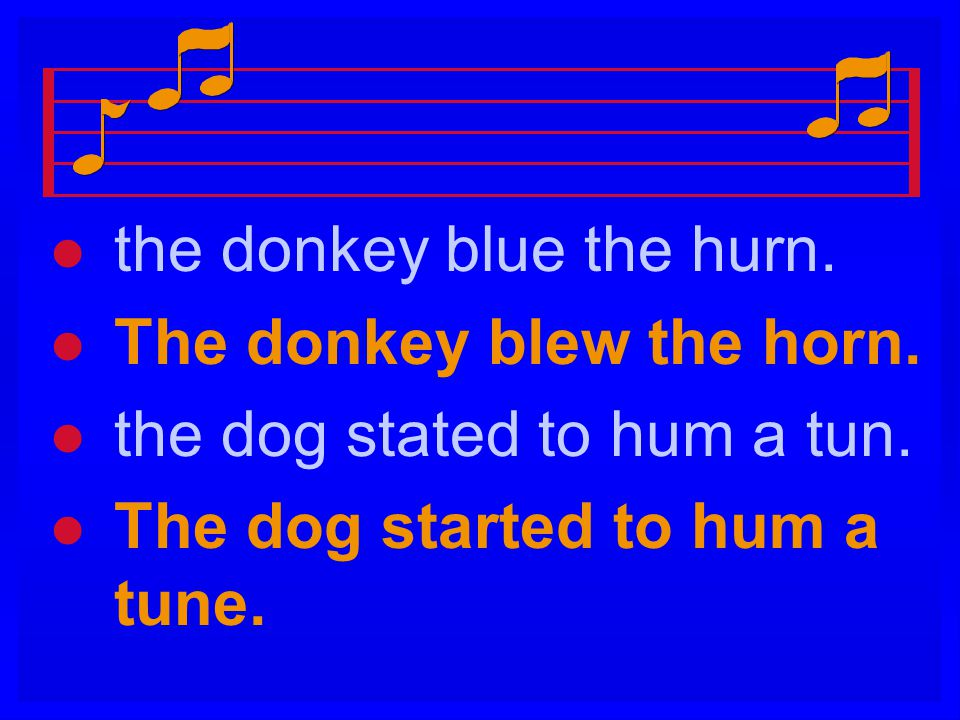 l l the donkey blue the hurn. l l The donkey blew the horn. l l the dog stated to hum a tun. l l The dog started to hum a tune.