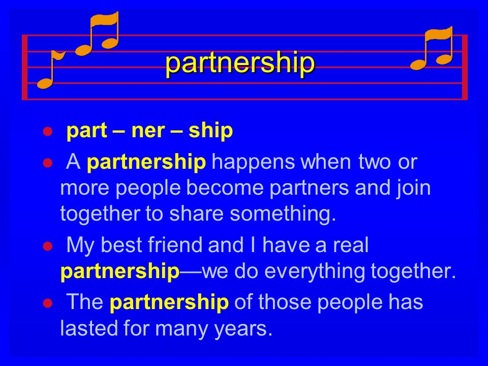 partnership l l part – ner – ship l l A partnership happens when two or more people become partners and join together to share something. l l My best