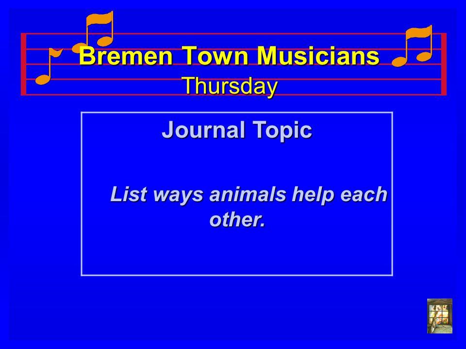 Bremen Town Musicians Thursday Journal Topic List ways animals help each other. List ways animals help each other.