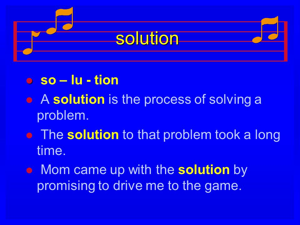 solution l l so – lu - tion l l A solution is the process of solving a problem. l l The solution to that problem took a long time. l l Mom came up wit