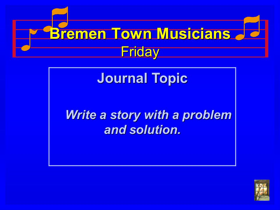 Bremen Town Musicians Friday Journal Topic Write a story with a problem and solution. Write a story with a problem and solution.