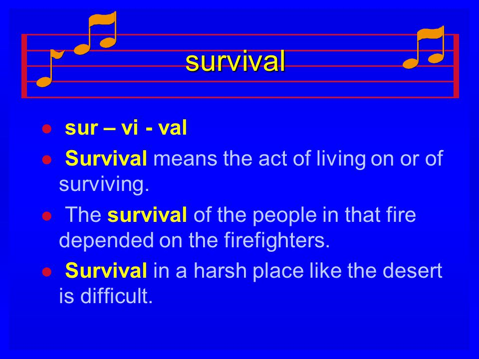 survival l l sur – vi - val l l Survival means the act of living on or of surviving. l l The survival of the people in that fire depended on the firef