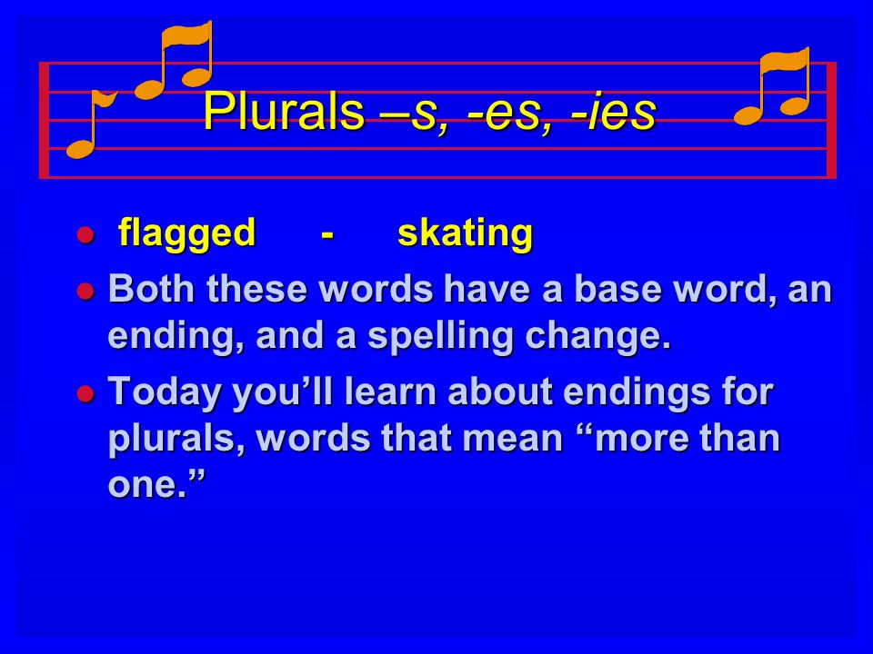 Plurals –s, -es, -ies l flagged - skating l Both these words have a base word, an ending, and a spelling change. l Today you'll learn about endings fo