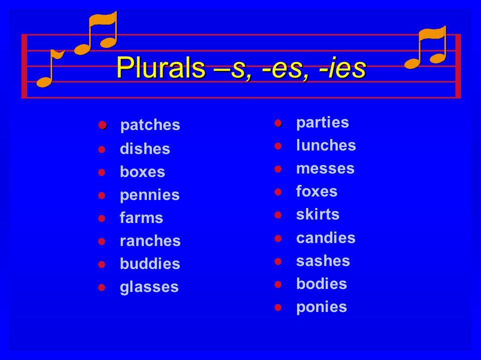 Plurals –s, -es, -ies l l patches l l dishes l l boxes l l pennies l l farms l l ranches l l buddies l l glasses l parties l lunches l messes l foxes
