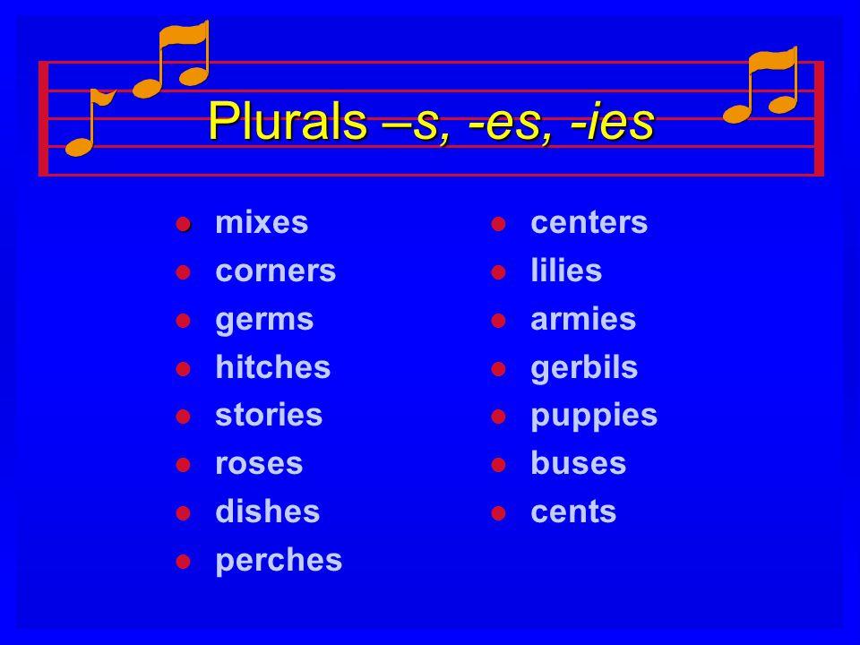 Plurals –s, -es, -ies l l mixes l l corners l l germs l l hitches l l stories l l roses l l dishes l l perches l centers l lilies l armies l gerbils l
